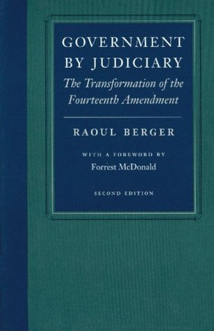 Government by Judiciary: The Transformation of the Fourteenth Amendment