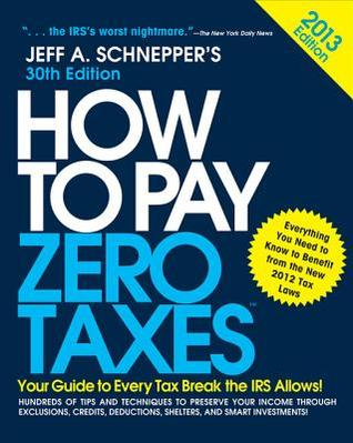 How to Pay Zero Taxes 2013: Your Guide to Every Tax Break the IRS Allows: Your Guide to Every Tax Break the IRS Allows