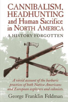 Cannibalism, Headhunting and Human Sacrifice in North America by George F. Feldman