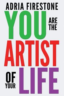 You Are the Artist of Your Life by Adria Firestone