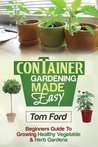 Container Gardening Made Simple: Beginners Guide To Growing Health Vegetable & Herb Gardens