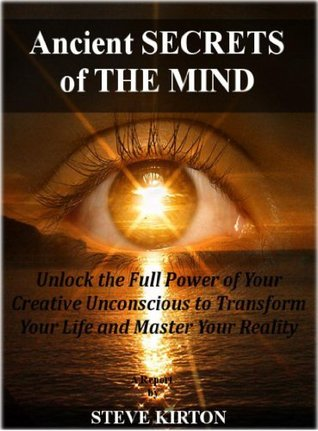 Ancient Secrets Of The Mind: Unlock The Full Power of Your Unconscious to Transform Your life and Master Your Reality  by  Steve Kirton