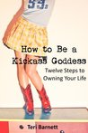 How to Be a Kickass Goddess: Twelve Steps to Owning Your Life