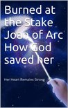 Burned at the Stake Joan of Arc How God saved her Her heart Remains Strong