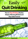 Easily Quit Drinking: How to Stop Drinking Alcohol, Adopt a Winning Mindset and Stay Sober Forever