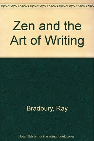 Zen and the Art of Writing by Ray Bradbury
