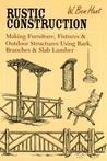 Rustic Construction: Making Furniture, Fixtures, and Outdoor Structures Using Bark, Branches, and Slab Lumber