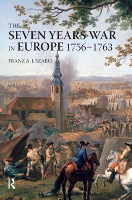 The Seven Years War in Europe, 1756-1763 by Franz A.J. Szabo