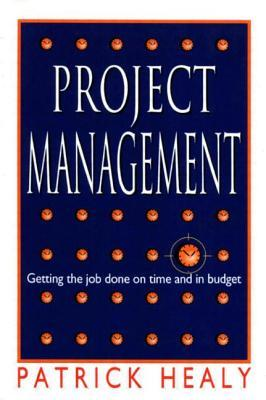Project Management, Getting the job done on time and in budget by Patrick Healy