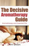 The Decisive Aromatherapy Guide: Aromatherapy and Essential Oils