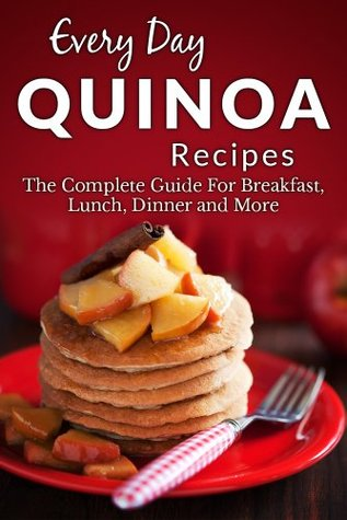 Quinoa Recipes: The Complete Guide to Breakfast, Lunch, Dinner and More (Every Day Recipes)