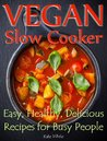 Vegan Slow Cooker: Easy, Healthy, Delicious Recipes for Busy People