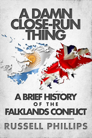 A Damn Close-Run Thing: A Brief History of the Falklands Conflict Russell Phillips