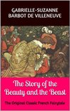 Madame de Villeneuve's The Story of the Beauty and the Beast by Gabrielle-Suzanne Barbot de...