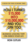 How I Turned $15,000 to $10,000,000 and You Can Too: Business Lessons That Can Enrich Your Life