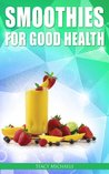 Smoothies for Good Health: The Superfruits, Vegetables, Healthy Indulgences & Everyday Ingredients Smoothie Recipe Book