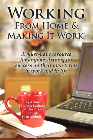 Working From Home & Making It  Work: A Must-Have Resource for Anyone Striving for Success On Their Own Terms  by  Sheri Andrunyk