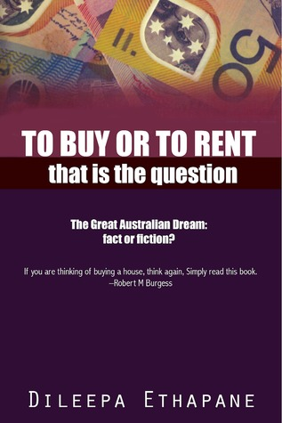To Buy or to Rent: That is the Question. The Great Australian Dream, Fact or Fiction.  by  Dileepa Ethapane