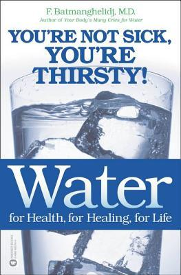 Water for Health, for Healing, for Life: You're Not Sick, You're Thirsty!