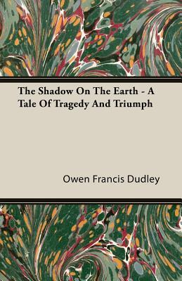 The Shadow on the Earth - A Tale of Tragedy and Triumph  by  Owen Francis Dudley
