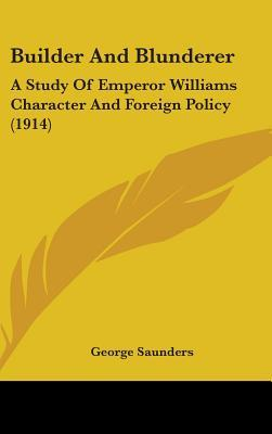 Builder and Blunderer: A Study of Emperor Williams Character and Foreign Policy (1914)