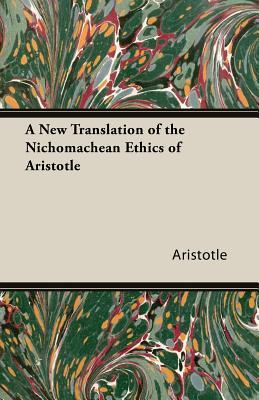 A New Translation of the Nichomachean Ethics of Aristotle by Aristotle