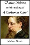 Charles Dickens and the Making of a Christmas Carol by Michael Norris