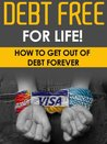 Debt Free For Life! - How To Get Out Of Debt Forever (Finances, Debt Free, Money Management)