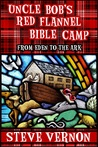 Uncle Bob's Red Flannel Bible Camp - From Eden to the Ark by Steve Vernon