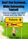 Don't Get Screwed While Reinventing Yourself: How to Create Your New Career and Life After 50