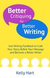 Better Critiquing for Better Writing: Use Writing Feedback to Craft Your Story, Refine Your Message and Become a Better Writer