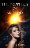 The Prophecy of Arcadia by M.H. Soars