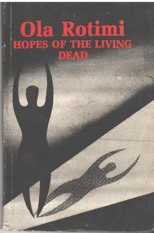 hope of the living dead by ola rotimi These are chief bola ige (kaduna boy), major general joe garba (diplomatic soldiering), professor ola rotimi (hopes of the living dead) and ken saro wiwa.