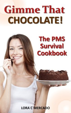 Gimme That Chocolate!: The PMS Survival Cookbook