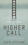 Reflections on a Higher Call: Pursuing Excellence, Integrity and Faith in the Marketplace