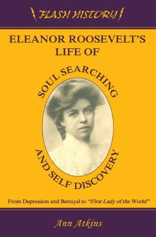 Eleanor Roosevelt's Life of Soul Searching and Self Discovery: From Depression and Betrayal to First Lady of the World