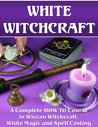 White Witchcraft. A Complete HOW TO Course in Wiccan Witchcraft, White Magic and Spell Casting