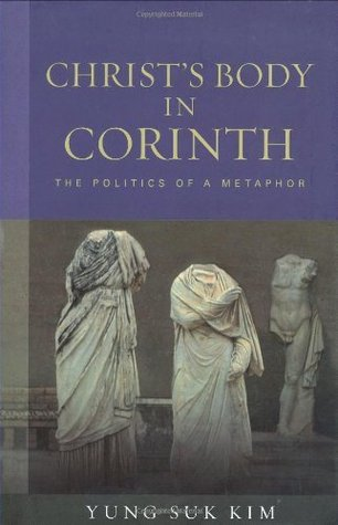 Christs Body in Corinth: The Politics of a Metaphor  by  Yung-Suk Kim