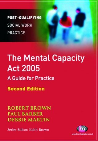 The Mental Capacity Act 2005: A Guide For Mental Health Professionals (Post Qualifying Social Work Practice)
