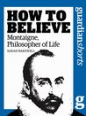 Montaigne, Philosopher of Life: How to Believe (Guardian Shorts)