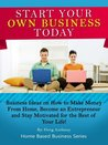 Start Your Own Business Today: Business Ideas on How to Make Money from Home, Become an Entrepreneur, and Stay Motivated for the Rest of Your Life! (Home Based Business Series)