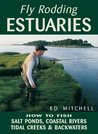 Fly Rodding Estuaries: How to Fish Salt Ponds, Coastal Rivers, Tidal Creeks, and Backwaters: How to Fish Salt Ponds, Coastal Rivers, Tidal Creeks and Backwaters