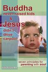 Buddha Never Raised Kids & Jesus Didn't Drive Carpool - Seven Principles for Parenting With Soul