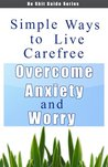 Simple Ways to Live Carefree - Overcome Anxiety and Worry (No Shit Guide Series)