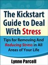 The Kickstart Guide To Deal with Stress: Tips for Removing And Reducing Stress in All Areas of Your Life