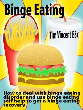 Binge Eating: How to deal with binge eating disorder and use binge eating self help to get a binge eating recovery Tim Vincent