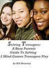 Solving Teenagers: A Busy Parents Guide To Solving 5 Mind Games Teenagers Play
