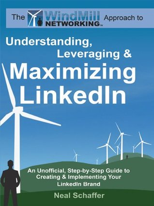 Windmill Networking: Understanding, Leveraging & Maximizing Linked In: An Unofficial, Step By Step Guide To Creating & Implementing Your Linked In Brand   Social Networking In A Web 2.0 World  by  Neal Schaffer