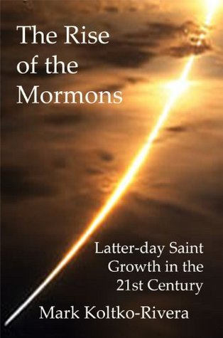 The Rise of the Mormons: Latter-day Saint Growth in the 21st Century Mark Koltko-Rivera