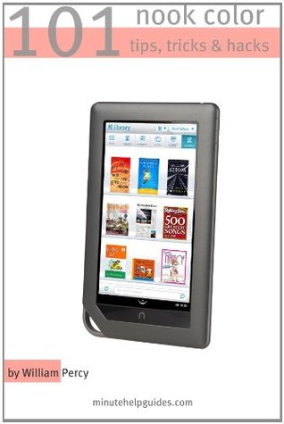 101 Nook Color Tips, Tricks, and Hacks: The Unofficial Guide to Getting the Most Out of the Newest Nook eReader  by  William Percy
